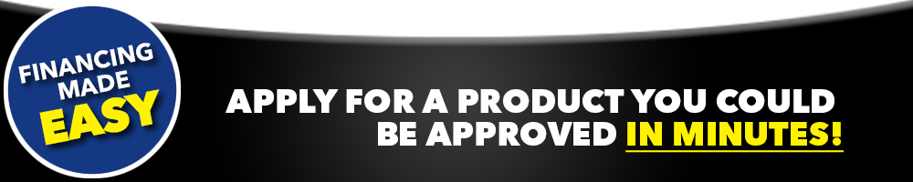 Financing made easy. Apply for a product and you could be approved in minutes!