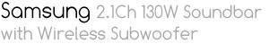 *SAMSUNG 2.1CH 130W SOUNDBAR W/WIRELESS SUBWOOFER